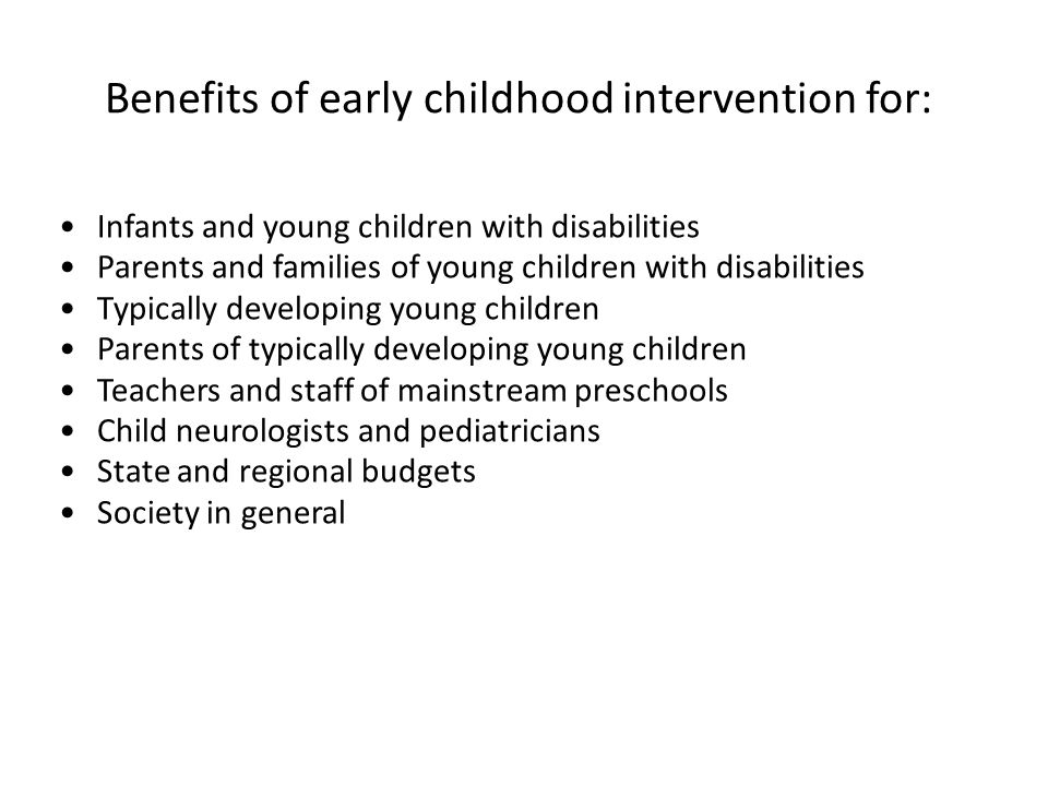 Benefits of early childhood intervention for: