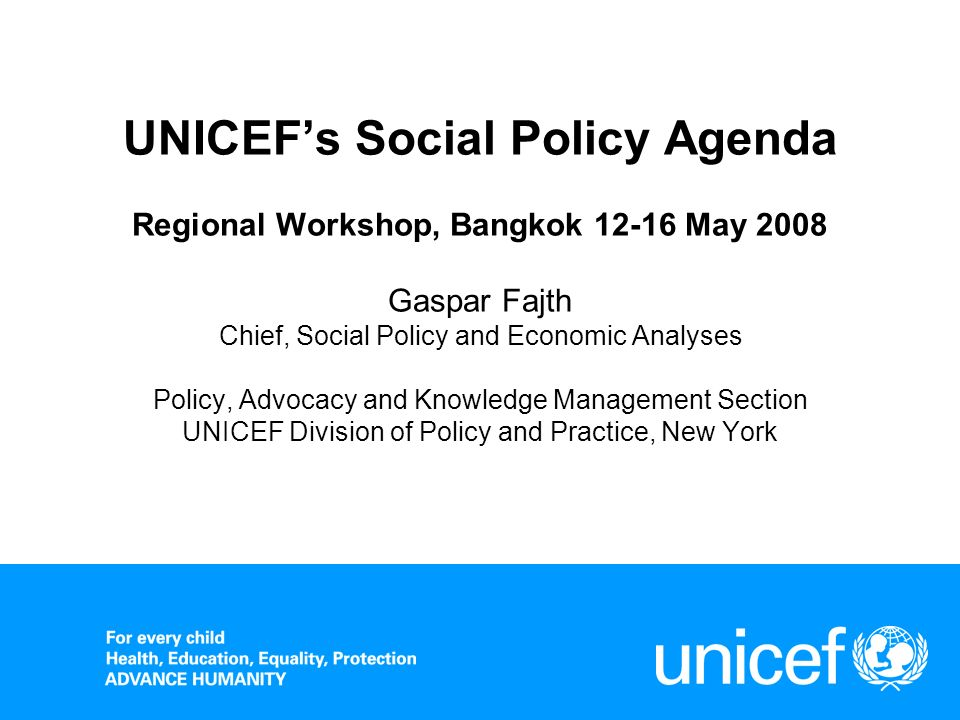 UNICEF's Social Policy Agenda Regional Workshop, Bangkok 12-16 May 2008 Gaspar Fajth Chief, Social Policy and Economic Analyses Policy, Advocacy and Knowledge Management Section UNICEF Division of Policy and Practice, New York
