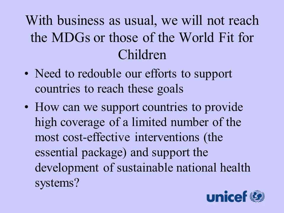 With business as usual, we will not reach the MDGs or those of the World Fit for Children