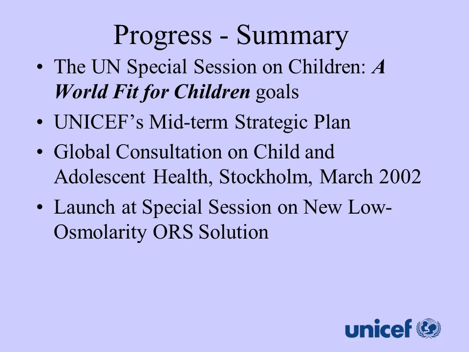 Progress - Summary The UN Special Session on Children: A World Fit for Children goals. UNICEF's Mid-term Strategic Plan.