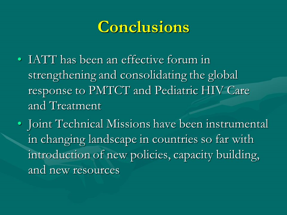 Conclusions IATT has been an effective forum in strengthening and consolidating the global response to PMTCT and Pediatric HIV Care and Treatment.