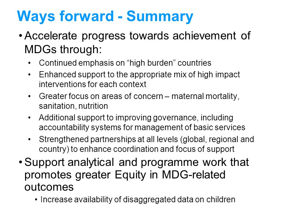 Ways forward - Summary Accelerate progress towards achievement of MDGs through: Continued emphasis on high burden countries.