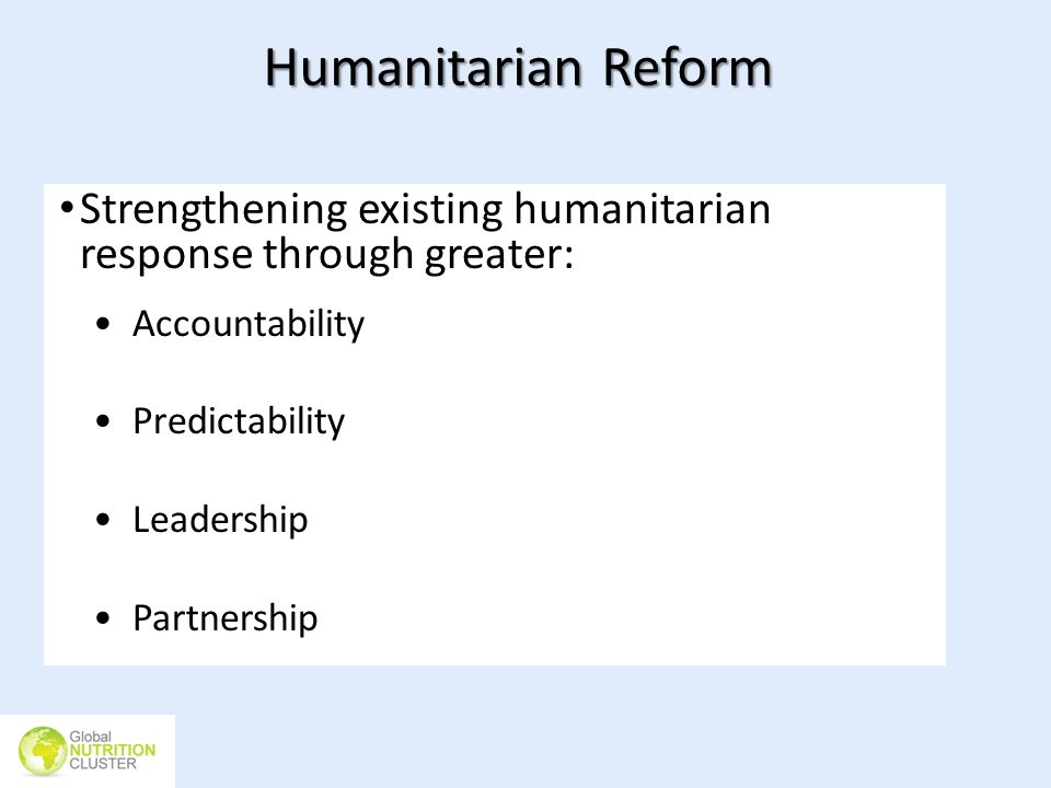 Humanitarian Reform Strengthening existing humanitarian response through greater: Accountability. Predictability.