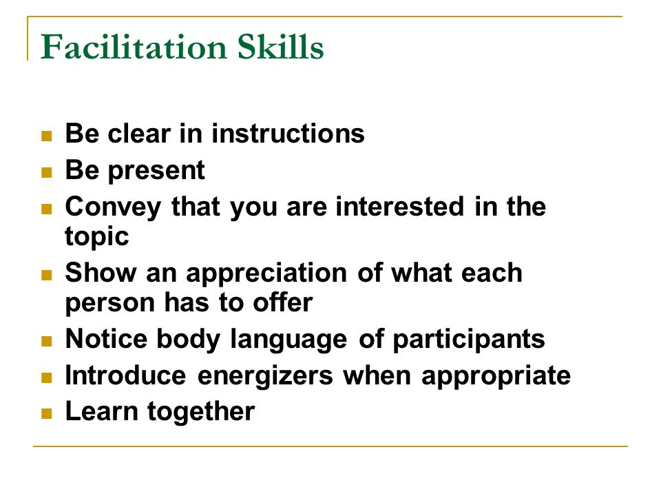 Facilitation Skills Be clear in instructions Be present