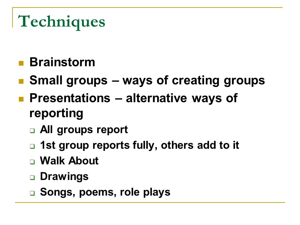 Techniques Brainstorm Small groups – ways of creating groups