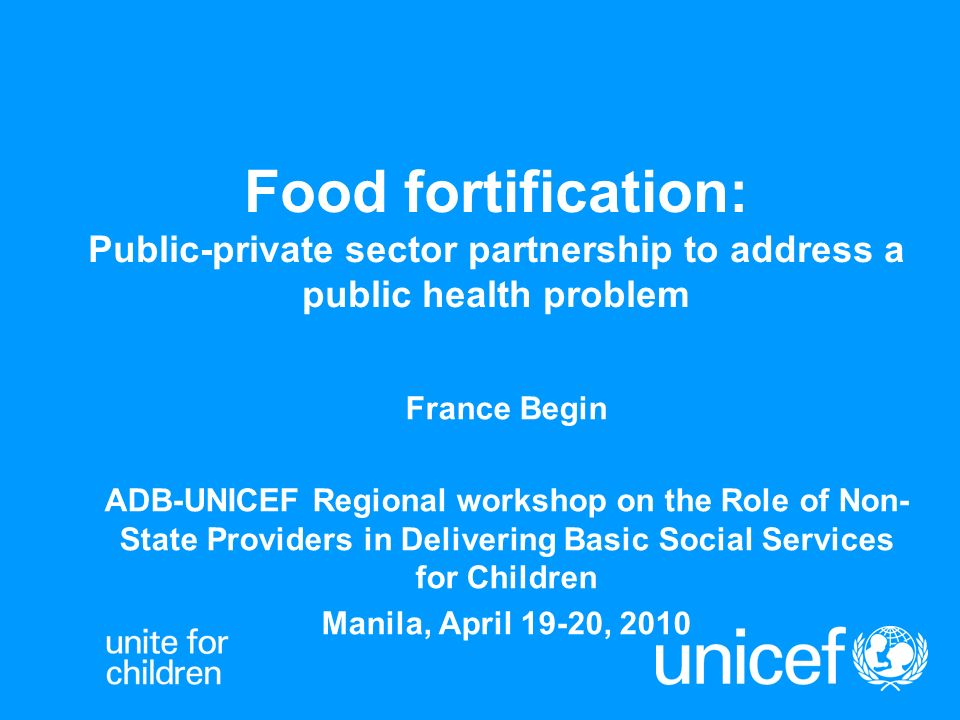 Food fortification: Public-private sector partnership to address a public  health problem France Begin ADB-UNICEF Regional workshop on the Role of  Non-State