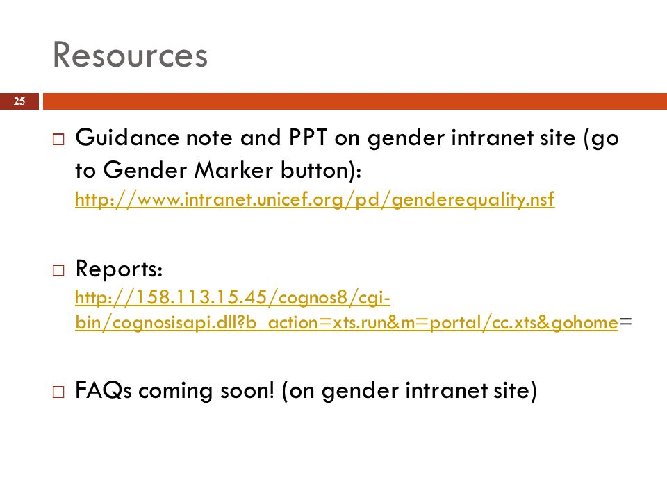 Resources Guidance note and PPT on gender intranet site (go to Gender Marker button): http://www.intranet.unicef.org/pd/genderequality.nsf.