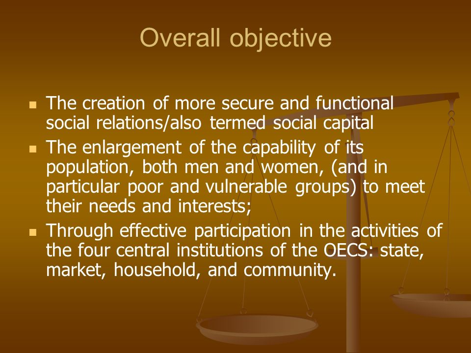 Overall objective The creation of more secure and functional social relations/also termed social capital.