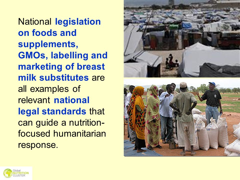 National legislation on foods and supplements, GMOs, labelling and marketing of breast milk substitutes are all examples of relevant national legal standards that can guide a nutrition-focused humanitarian response.