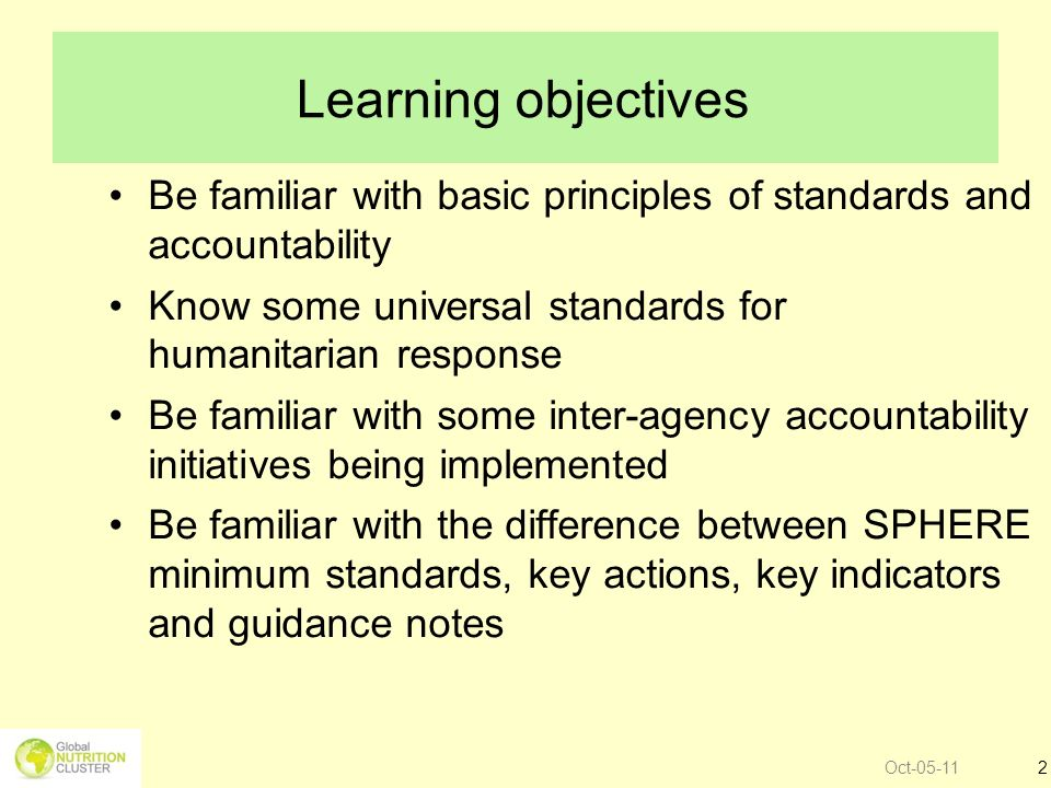 Learning objectives Be familiar with basic principles of standards and accountability. Know some universal standards for humanitarian response.