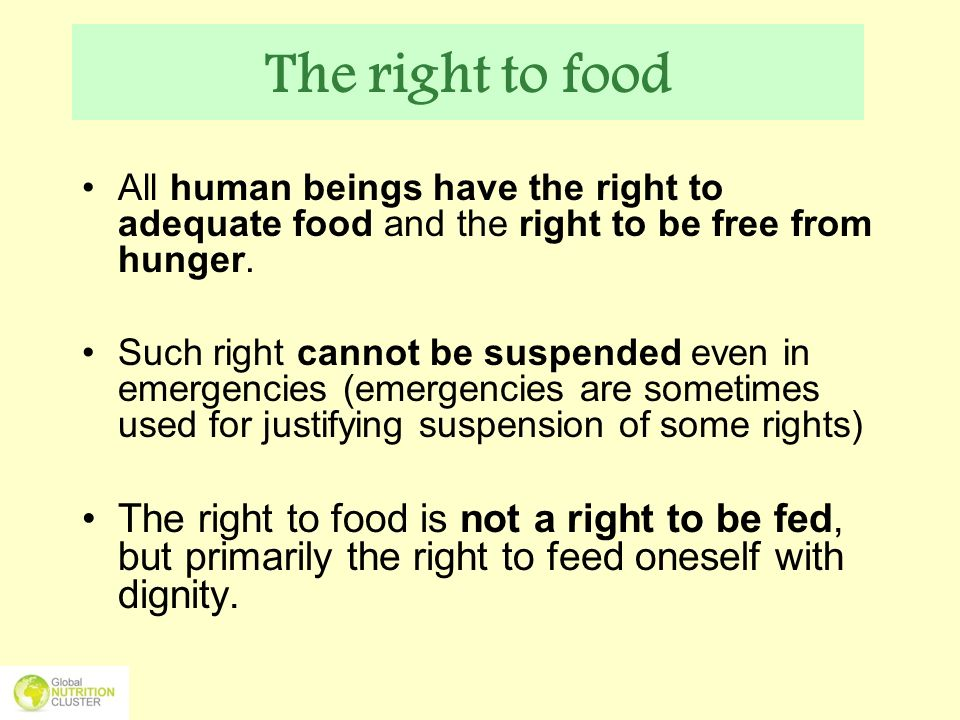 The right to food All human beings have the right to adequate food and the right to be free from hunger.