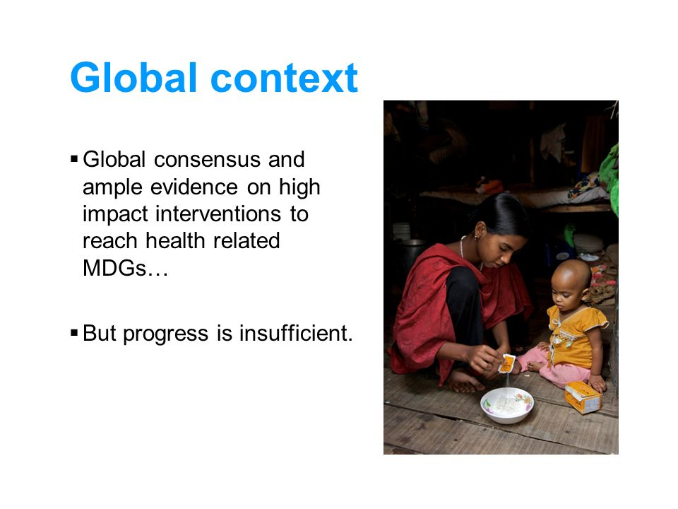 Global context Global consensus and ample evidence on high impact interventions to reach health related MDGs…
