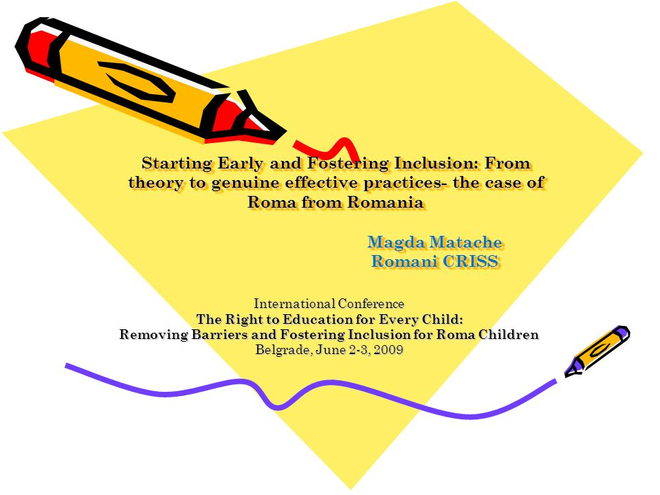 Starting Early and Fostering Inclusion: From theory to genuine effective practices- the case of Roma from Romania Magda Matache Romani CRISS