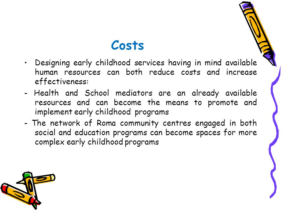 Costs Designing early childhood services having in mind available human resources can both reduce costs and increase effectiveness: