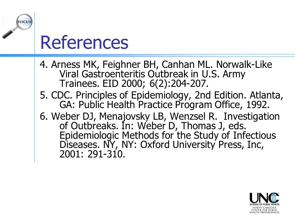 References 4. Arness MK, Feighner BH, Canhan ML. Norwalk-Like Viral Gastroenteritis Outbreak in U.S. Army Trainees. EID 2000; 6(2):204-207.
