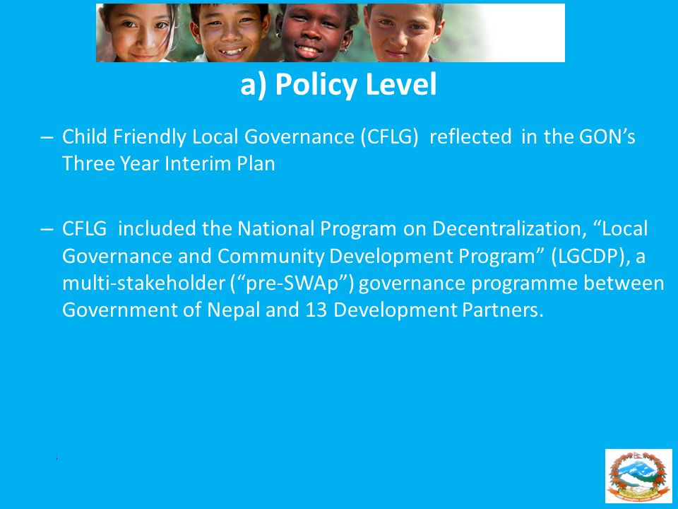 a) Policy Level Child Friendly Local Governance (CFLG) reflected in the GON's Three Year Interim Plan.