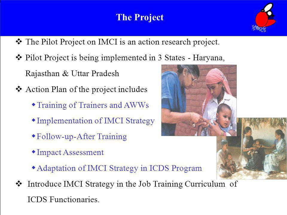 IMCI The Project. The Pilot Project on IMCI is an action research project. Pilot Project is being implemented in 3 States - Haryana,