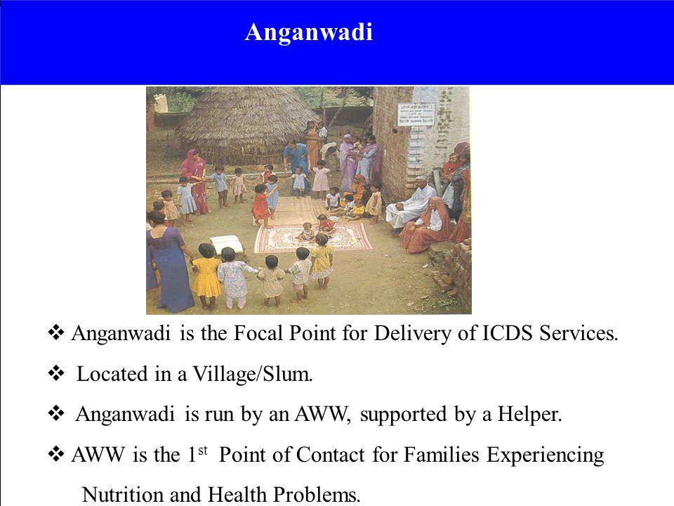 Anganwadi Anganwadi is the Focal Point for Delivery of ICDS Services.