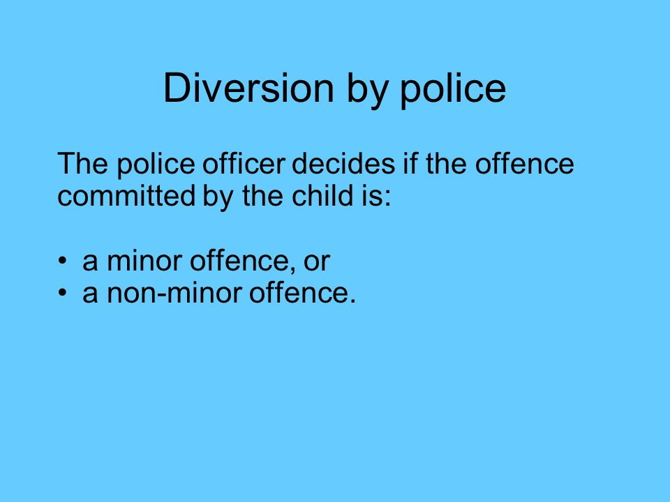Diversion by police The police officer decides if the offence