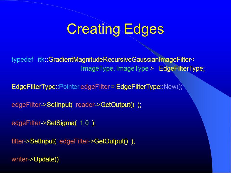 Creating Edges typedef itk::GradientMagnitudeRecursiveGaussianImageFilter< ImageType, ImageType > EdgeFilterType;
