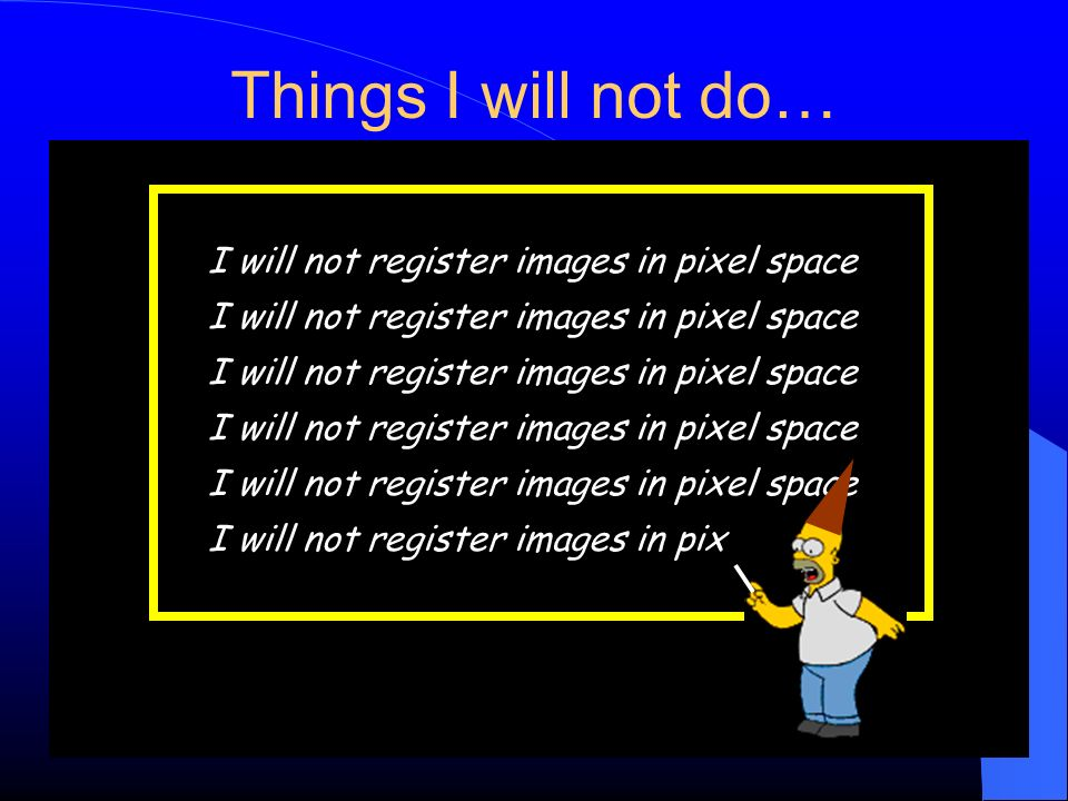 Things I will not do… I will not register images in pixel space