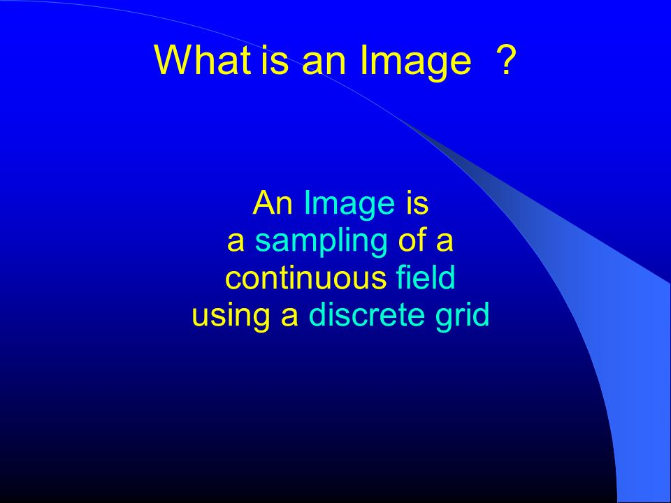 An Image is a sampling of a continuous field using a discrete grid