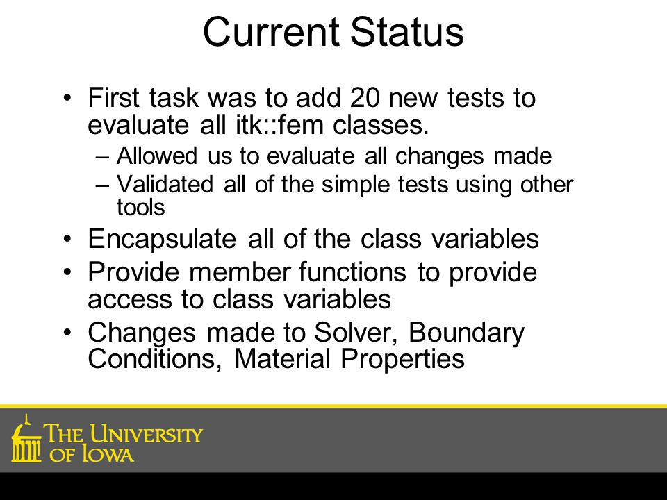 Current Status First task was to add 20 new tests to evaluate all itk::fem classes. Allowed us to evaluate all changes made.