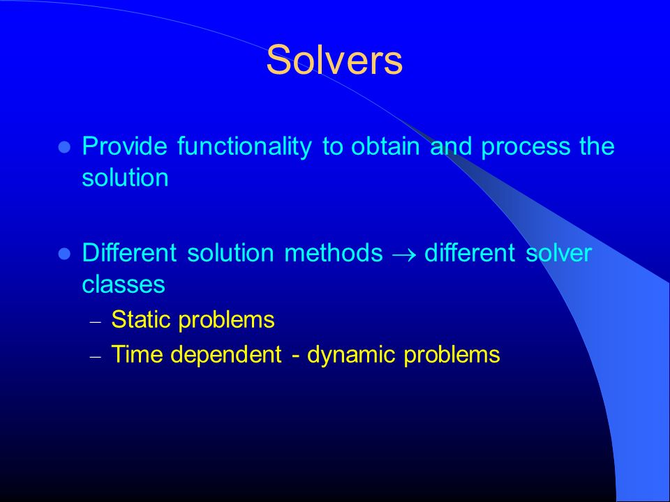 Solvers Provide functionality to obtain and process the solution