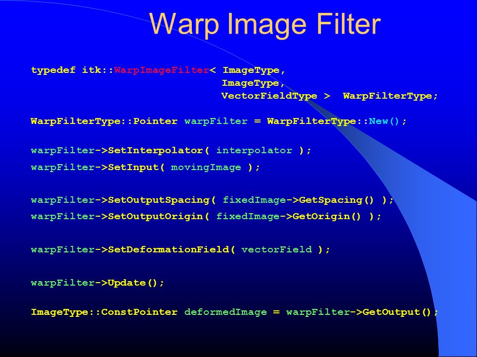 Warp Image Filter typedef itk::WarpImageFilter< ImageType,