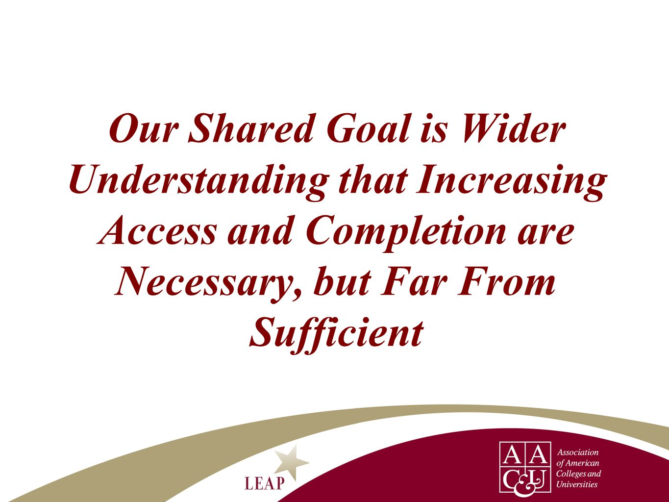 Our Shared Goal is Wider Understanding that Increasing Access and Completion are Necessary, but Far From Sufficient