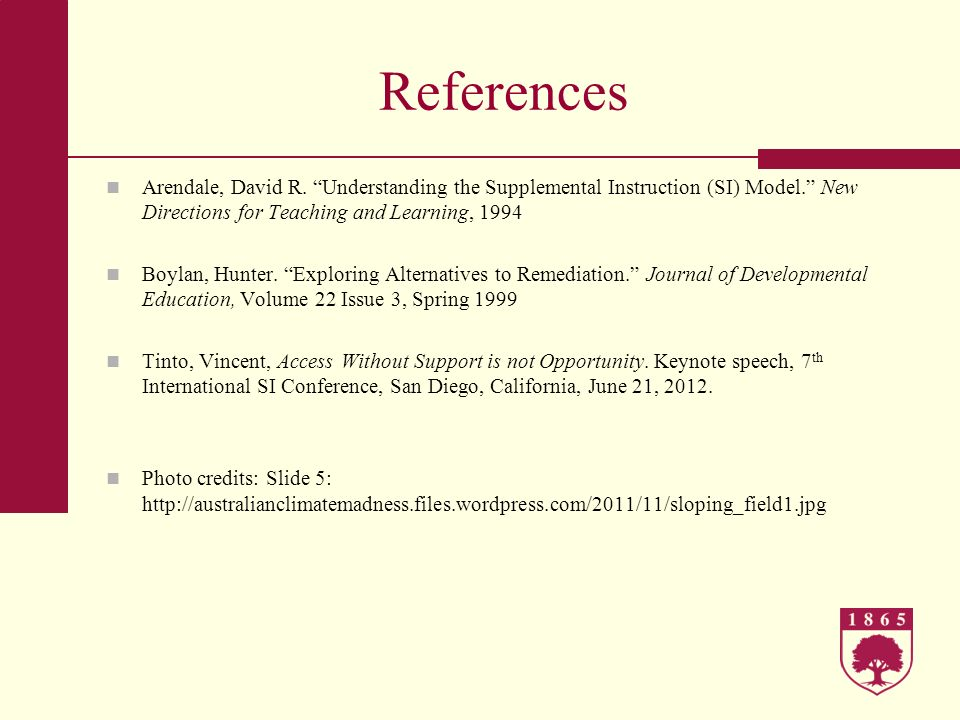 References Arendale, David R. Understanding the Supplemental Instruction (SI) Model. New Directions for Teaching and Learning, 1994.