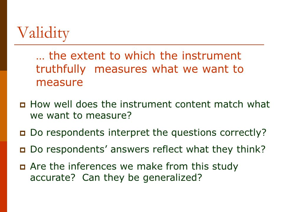 Validity … the extent to which the instrument truthfully measures what we want to measure.
