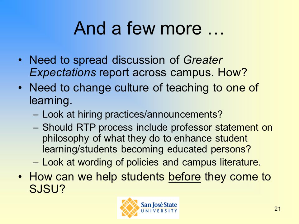 And a few more … Need to spread discussion of Greater Expectations report across campus. How Need to change culture of teaching to one of learning.