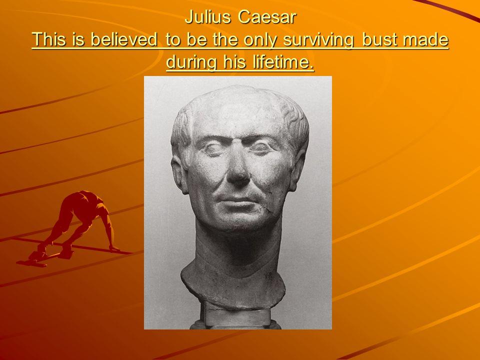 Julius Caesar This is believed to be the only surviving bust made during his lifetime.