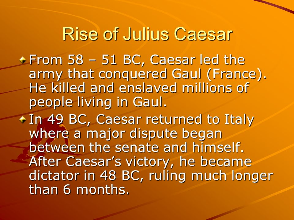 Rise of Julius Caesar From 58 – 51 BC, Caesar led the army that conquered Gaul (France). He killed and enslaved millions of people living in Gaul.
