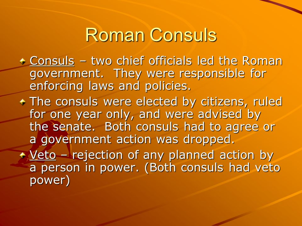Roman Consuls Consuls – two chief officials led the Roman government. They were responsible for enforcing laws and policies.