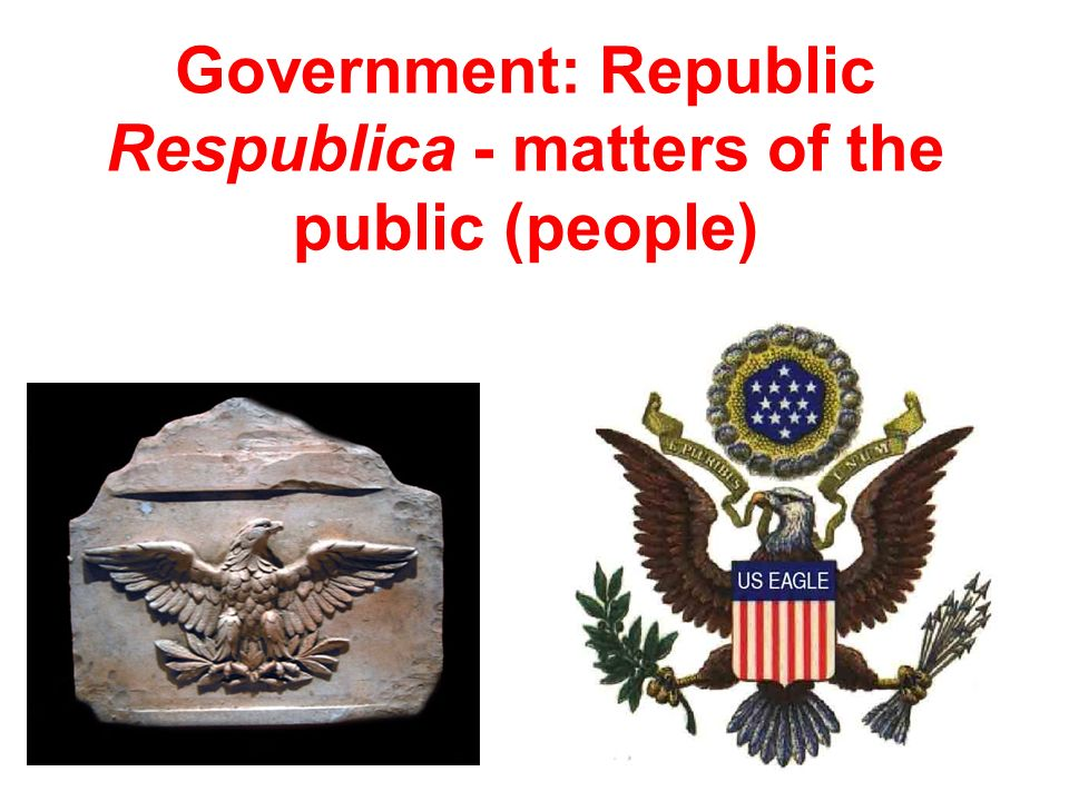 Government: Republic Respublica - matters of the public (people)