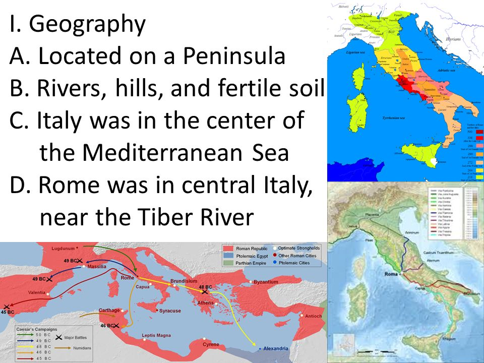 I. Geography A. Located on a Peninsula B. Rivers, hills, and fertile soil. C. Italy was in the center of.