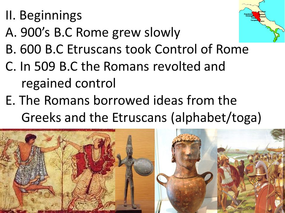II. Beginnings A. 900's B.C Rome grew slowly. B. 600 B.C Etruscans took Control of Rome. C. In 509 B.C the Romans revolted and.