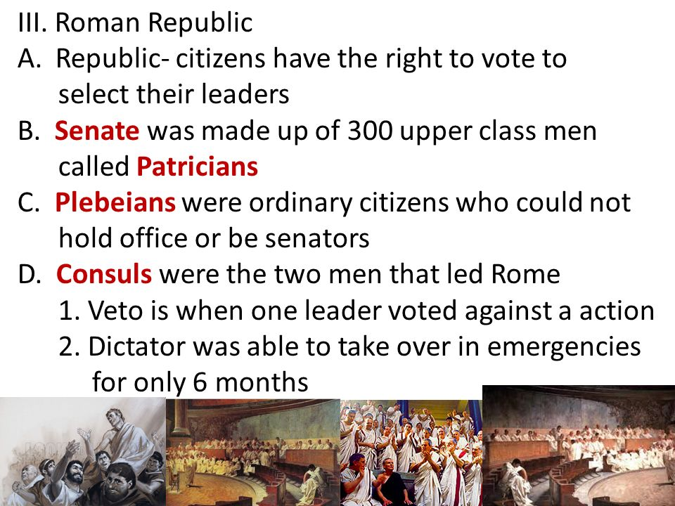 III. Roman Republic Republic- citizens have the right to vote to. select their leaders. B. Senate was made up of 300 upper class men.
