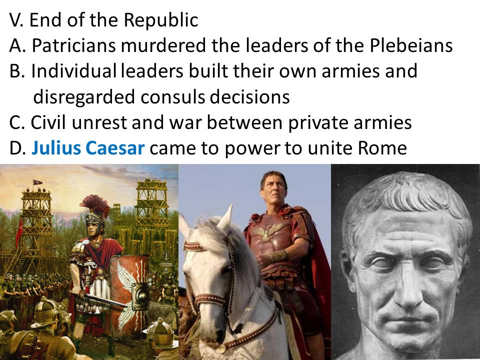 V. End of the Republic A. Patricians murdered the leaders of the Plebeians. B. Individual leaders built their own armies and.