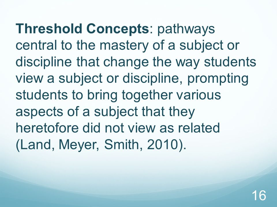Threshold Concepts: pathways central to the mastery of a subject or discipline that change the way students view a subject or discipline, prompting students to bring together various aspects of a subject that they heretofore did not view as related (Land, Meyer, Smith, 2010).
