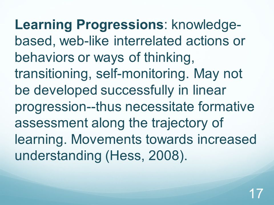 Learning Progressions: knowledge- based, web-like interrelated actions or behaviors or ways of thinking, transitioning, self-monitoring.