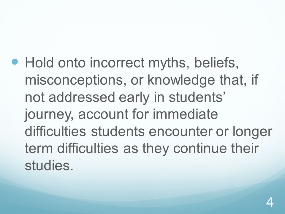 Hold onto incorrect myths, beliefs, misconceptions, or knowledge that, if not addressed early in students' journey, account for immediate difficulties students encounter or longer term difficulties as they continue their studies.