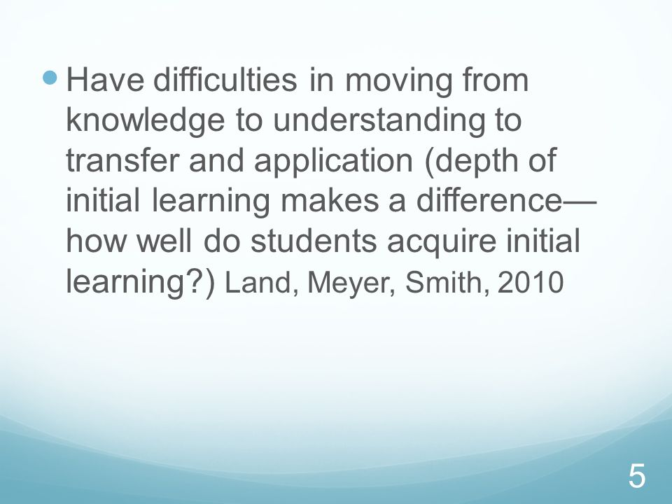 Have difficulties in moving from knowledge to understanding to transfer and application (depth of initial learning makes a difference— how well do students acquire initial learning ) Land, Meyer, Smith, 2010