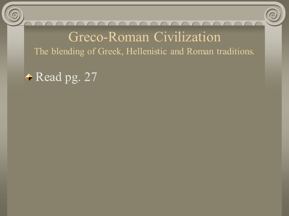 Greco-Roman Civilization The blending of Greek, Hellenistic and Roman traditions.