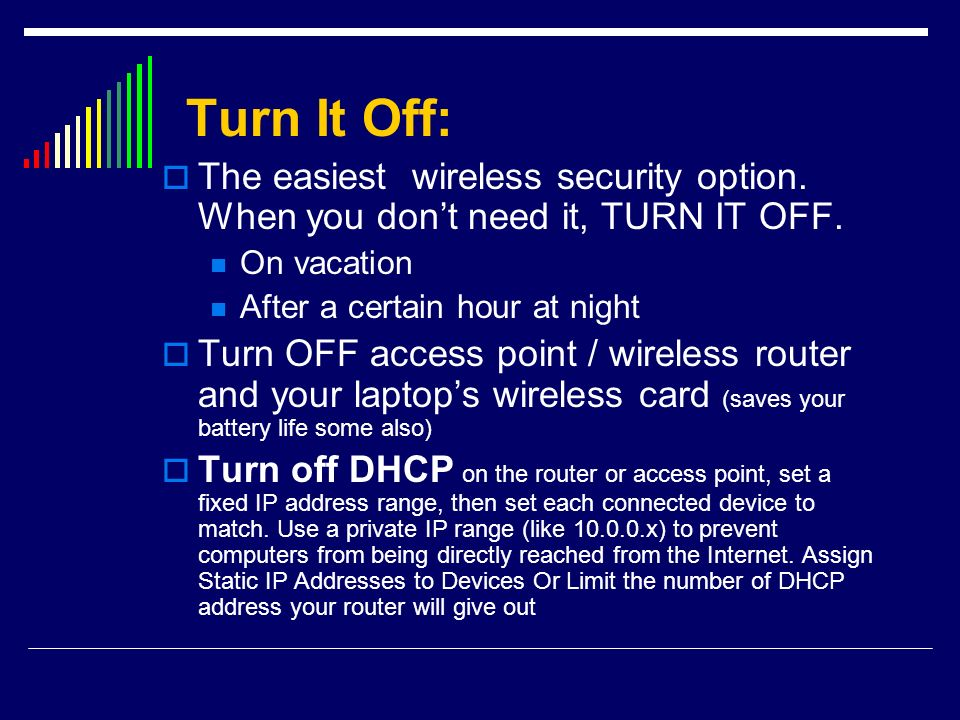 Turn It Off: The easiest wireless security option. When you don't need it, TURN IT OFF. On vacation.