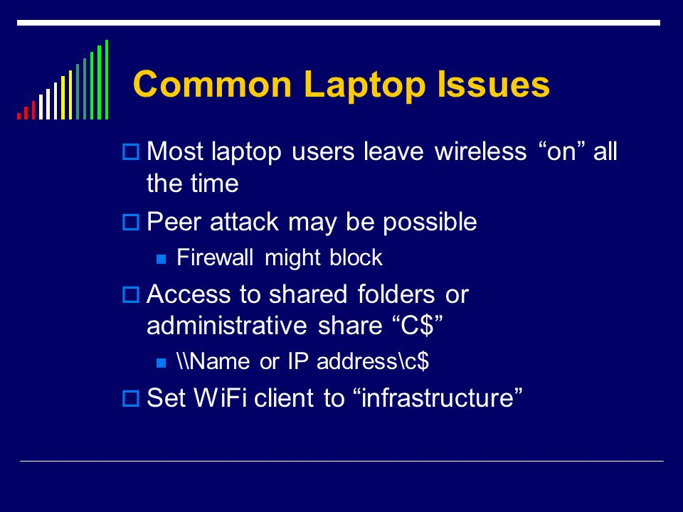 Common Laptop Issues Most laptop users leave wireless on all the time. Peer attack may be possible.