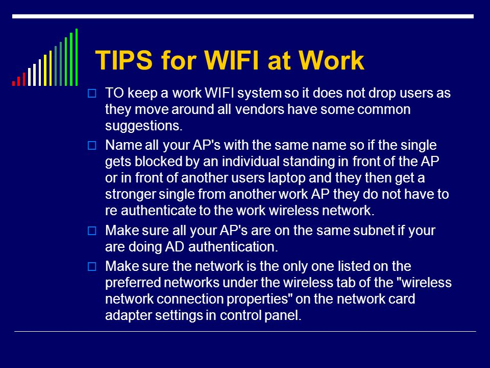 TIPS for WIFI at Work TO keep a work WIFI system so it does not drop users as they move around all vendors have some common suggestions.