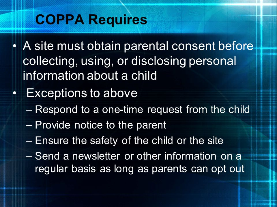 COPPA Requires A site must obtain parental consent before collecting, using, or disclosing personal information about a child.